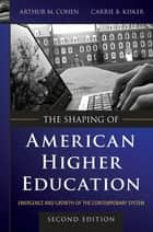 The Shaping of American Higher Education ebook by Arthur M. Cohen,Carrie B. Kisker