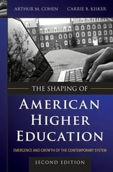 The Shaping of American Higher Education - Emergence and Growth of the Contemporary System ebook by Arthur M. Cohen,Carrie B. Kisker