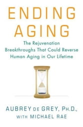 Ending Aging - The Rejuvenation Breakthroughs That Could Reverse Human Aging in Our Lifetime ebook by Aubrey de Grey,Michael Rae