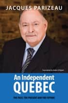 An Independent Quebec - The Past, the Present and the Future eBook by Jacques Parizeau, Robin Philpot