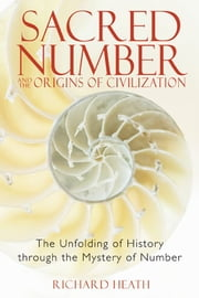 Sacred Number and the Origins of Civilization: The Unfolding of History through the Mystery of Number - The Unfolding of History through the Mystery of Number ebook by Richard Heath