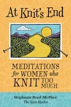 At Knit's End - Meditations for Women Who Knit Too Much ebook by Stephanie Pearl-McPhee