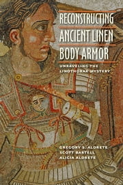 Reconstructing Ancient Linen Body Armor - Unraveling the Linothorax Mystery ebook by Gregory S. Aldrete,Alicia Aldrete,Scott M. Bartell