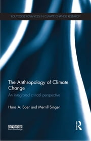 The Anthropology of Climate Change - An Integrated Critical Perspective ebook by Hans Baer,Merrill Singer