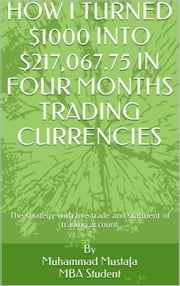 How i turned $1000 into $200,067.75 in four months trading currencies - Learn the basics then apply the strategy ebook by Mohamed Mostafa