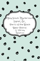 Boy Scouts Mysterious Signal; Or, Perils of the Black Bear Patrol ebook by G. Harvey Ralphson