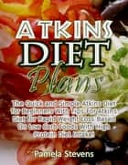 Atkins Diet Plans: The Quick and Simple Atkins Diet for Beginners With Tips for Atkins Diet for Rapid Weight Loss Based On Low Carb Foods With High Protein Diet Intake! ebook by Pamela Stevens