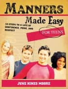 Manners Made Easy for Teens - 10 Steps to a Life of Confidence, Poise, and Respect ebook by June Hines Moore