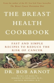 The Breast Health Cookbook - Fast and Simple Recipes to Reduce the Risk of Cancer ebook by Bob Arnot