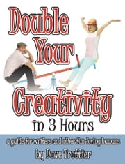 Double Your Creativity In 3 Hours: A Guide for Writers and Other Fun-Loving Humans ebook by Dave Trottier