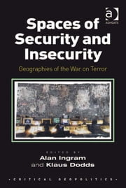 Spaces of Security and Insecurity - Geographies of the War on Terror ebook by Dr Alan Ingram,Professor Klaus Dodds,Dr Alan Ingram,Assoc Prof Merje Kuus,Asst Prof Chih Yuan Woon