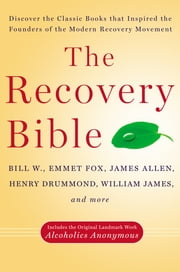 The Recovery Bible - Discover the Classic Books That Inspired the Founders of the Modern Recovery Movement ebook by Bill W., Emmet Fox, James Allen,...