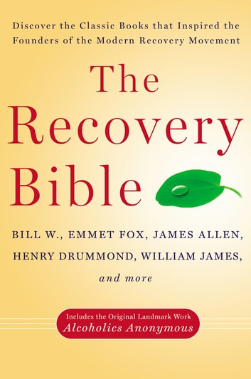 The Recovery Bible - Discover the Classic Books That Inspired the Founders of the Modern RecoveryMovement ebook by Bill W.,Emmet Fox,James Allen,Henry Drummond,William James