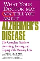 WHAT YOUR DOCTOR MAY NOT TELL YOU ABOUT (TM): ALZHEIMER'S DISEASE - The Complete Guide to Preventing, Treating, and Coping with Memory Loss ebook by Gayatri Devi, MD, Deborah Mitchell