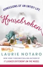 Housebroken - Admissions of an Untidy Life ebook by Laurie Notaro