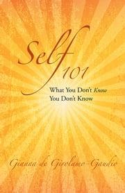 Self 101 - What You Don't Know You Don't Know ebook by Gianna de Girolamo-Gaudio
