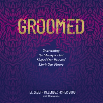 Groomed - Overcoming the Messages That Shaped Our Past and Limit Our Future äänikirja by Elizabeth Melendez Fisher Good