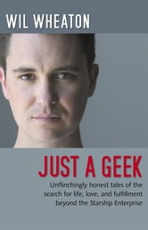 Just a Geek - Unflinchingly honest tales of the search for life, love, and fulfillment beyond the Starship Enterprise ebook by Wil Wheaton