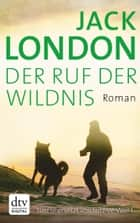 Der Ruf der Wildnis - Roman ebook by Jack London, Lutz-W. Wolff