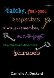 Catchy, feel-good, keepsakes, always-remember, never-to-forget, say-them-all-the-time phrases ebook by Danielle A. Deckard