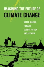 Imagining the Future of Climate Change - World-Making through Science Fiction and Activism ebook by Shelley Streeby