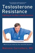 Testosterone Resistance - Fighting for the Men'S Health Hormone ebook by Malcolm Carruthers