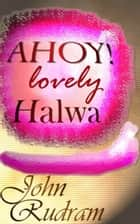 AHOY! Lovely Halwa ebook by John Rudram