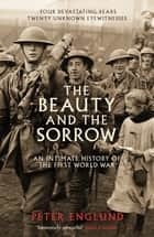 The Beauty And The Sorrow - An intimate history of the First World War ebook by Peter Englund