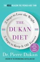 The Dukan Diet: 2 Steps to Lose the Weight, 2 Steps to Keep It Off Forever ebook by Pierre Dukan