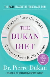 The Dukan Diet: 2 Steps to Lose the Weight, 2 Steps to Keep It Off Forever - 2 Steps to Lose the Weight, 2 Steps to Keep It Off Forever ebook by Pierre Dukan