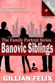 The Banovic Siblings (Book 2) - Blackmail is a gift that keeps on giving ebook by Gillian Felix