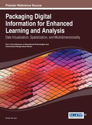 Packaging Digital Information for Enhanced Learning and Analysis - Data Visualization, Spatialization, and Multidimensionality ebook by Shalin Hai-Jew