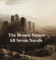 The Bronte Family: 7 novels, poetry, and 2 biographies ebook by Charlotte Bronte