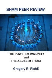 Sham Peer Review: The Power of Immunity and The Abuse of Trust ebook by Gregory Piche'