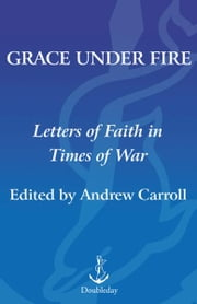 Grace Under Fire - Letters of Faith in Times of War ebook by Andrew Carroll