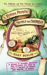 A Rotten Person Travels the Caribbean - A Grump in Paradise Discovers that Anyplace it's Legal to Carry a Machete is Comedy Just Waiting to ebook by Gary Buslik