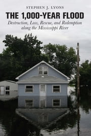 1,000-Year Flood - Destruction, Loss, Rescue, and Redemption along the Mississippi River ebook by Stephen J. Lyons,Sheree Bykofsky Associates, Inc