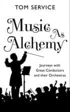 Music as Alchemy - Journeys with Great Conductors and their Orchestras ebook by Tom Service