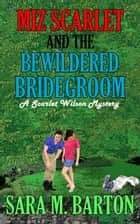 Miz Scarlet and the Bewildered Bridegroom - A Scarlet Wilson Mystery, #4 ebook by Sara M. Barton