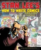 Stan Lee's How to Write Comics - From the Legendary Co-Creator of Spider-Man, the Incredible Hulk, Fantastic Four, X-Men, and Iron Man ebook by Steve Ditko, Gil Kane, Jack Kirby,...