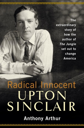 Radical Innocent: Upton Sinclair ebook by Anthony Arthur