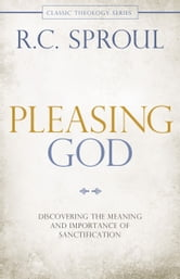 Pleasing God - Discovering the Meaning and Importance of Sanctification ebook by R. C. Sproul