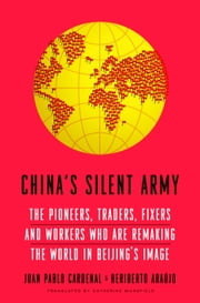 China's Silent Army - The Pioneers, Traders, Fixers and Workers Who Are Remaking the World in Beijing's Image ebook by Heriberto Araujo,Catherine Mansfield,Juan Pablo Cardenal
