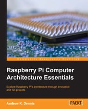 Raspberry Pi Computer Architecture Essentials ebook by Andrew K. Dennis
