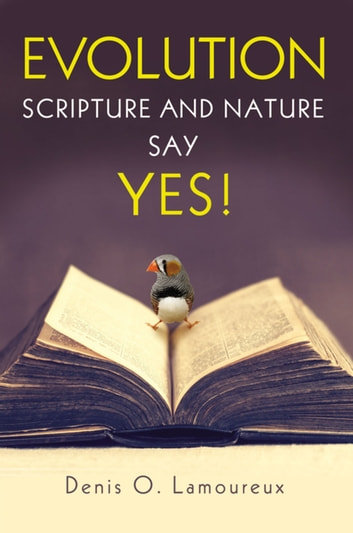 Evolution: Scripture and Nature Say Yes eBook by Denis Lamoureux
