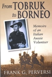 From Tobruk to Borneo - Memoirs of an Italian Aussie Volunteer ebook by Frank G Perversi