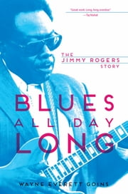 Blues All Day Long - The Jimmy Rogers Story ebook by Wayne Everett Goins