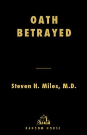Oath Betrayed - Torture, Medical Complicity, and the War on Terror ebook by Steven Miles