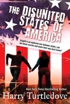 The Disunited States of America - A Novel of Crosstime Traffic eBook by Harry Turtledove