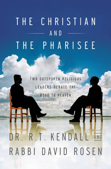 The Christian and the Pharisee - Two Outspoken Religious Leaders Debate the Road to Heaven ebook by R. T. Kendall,David Rosen